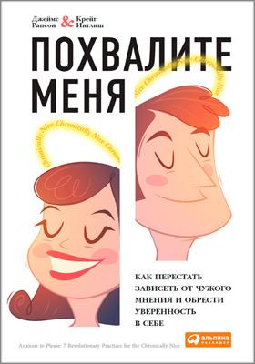 Похвалите меня : как перестать зависеть от чужого мнения и обрести уверенность в себе: научно-популярное издание