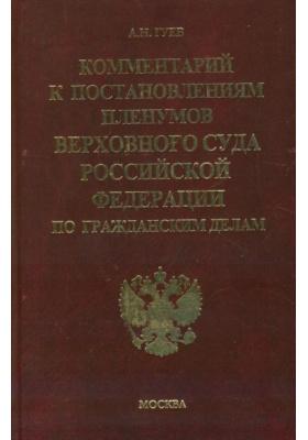 Комментарий к постановлениям Пленумов Верховного Суда Российской Федерации по гражданским делам