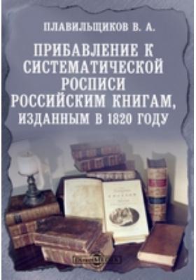 Прибавление к систематической росписи российским книгам, изданным в 1820 году