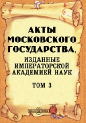 Акты Московского государства : изданные Императорской Академией Наук. Т. 3