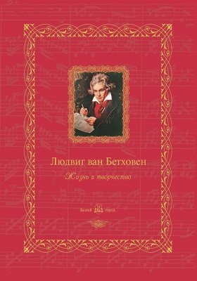 Людвиг ван Бетховен : жизнь и творчество: научно-популярное издание