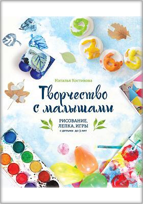 Творчество с малышами : рисование, лепка, игры с детьми до 3 лет: издание для досуга