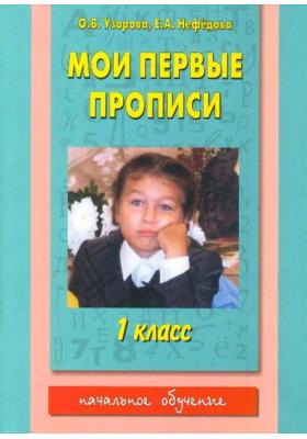 Мои первые прописи. 1 класс : К азбуке О.В. Узоровой, Е.А. Нефёдовой