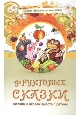Здоровое питание. Том 1. Фруктовые сказки : Сказки о целебных и полезных свойствах фруктов с рецептами здорового и вкусного питания и творческими заданиями для детей и взрослых. Готовим и играем вместе с детьми. 3-е издание