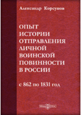 Опыт истории отправления личной воинской повинности в России от начала государства до издания рекрутского устава, с 862 по 1831 год: монография