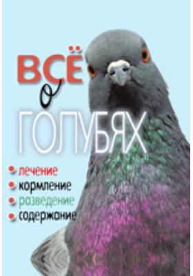Всё о голубях. Лечение, кормление, разведение, содержание