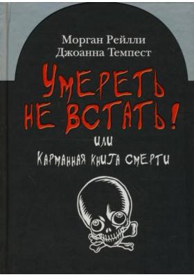 Умереть не встать! или Карманная книга смерти = The Pocket Book of Death: An Unfortunate Look at the End of the Line