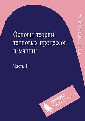 Основы теории тепловых процессов и машин: учебное пособие : в 2-х ч., Ч. 1