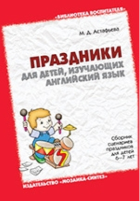 Праздники для детей, изучающих английский язык. Сборник сценариев праздников для детей 6–7 лет