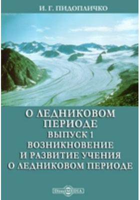 О ледниковом периоде. Выпуск 1. Возникновение и развитие учения о ледниковом периоде