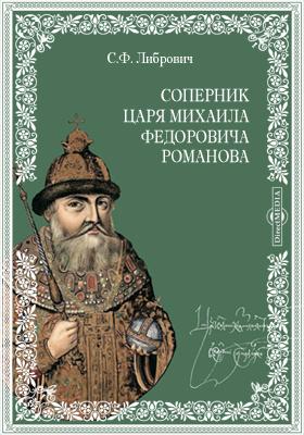 Соперник царя Михаила Федоровича Романова