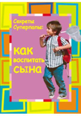 Секреты суперпапы. Как воспитать сына: научно-популярное издание