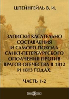Записки касательно составления и самого похода Санкт-Петербургского ополчения против врагов отечества в 1812 и 1813 годах: документально-художественная литература, Ч. 1-2