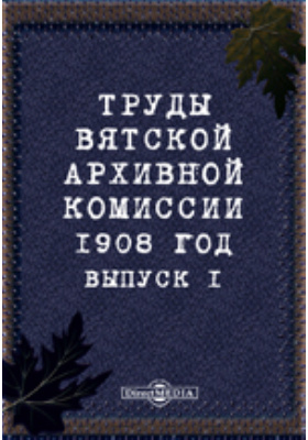 Труды Вятской архивной комиссии 1908 года. Вып. 1