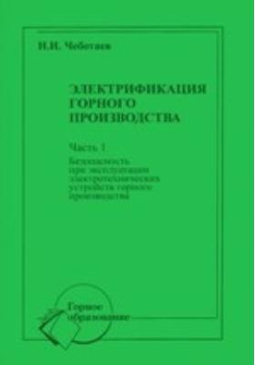 Электрификация горного производства: учебное пособие для вузов, Ч. 1. Безопасность при эксплуатации электротехнических устройств горного производства
