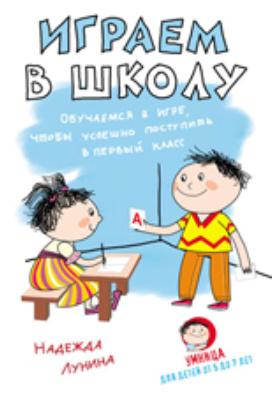Играем в школу. Обучаемся в игре, чтобы успешно поступить в первый класс: научно-популярное издание