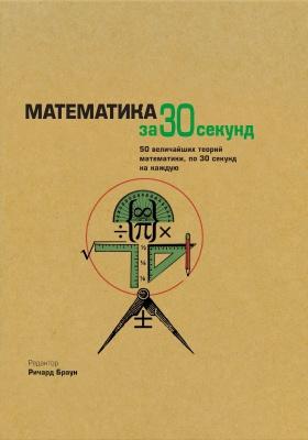 Математика : 50 величайших теорий математики, по 30 секунд на каждую: научно-популярное издание