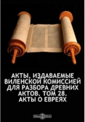 Акты, издаваемые Виленской комиссией для разбора древних актов. Т. 28. Акты о евреях