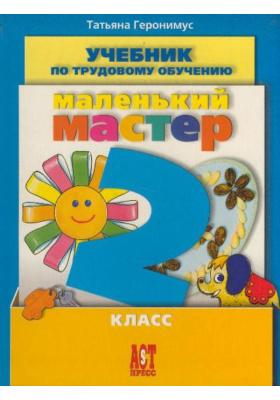 Маленький мастер. Учебник по трудовому обучению. 2 класс