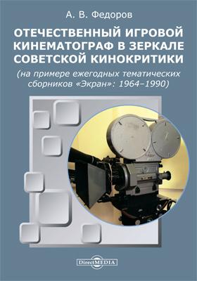 Отечественный игровой кинематограф в зеркале советской кинокритики (на примере ежегодных тематических сборников «Экран»: 1964–1990): монография
