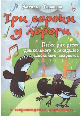 Три сороки у дороги : Песни для детей дошкольного и младшего школьного возрастов в сопровождении фортепиано