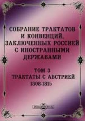 Собрание Трактатов и Конвенций, заключенных Россией с иностранными державами. Т. 3. Трактаты с Австрией 1808-1815