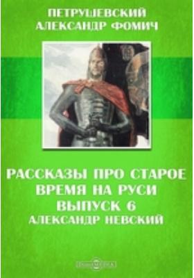 Рассказы про старое время на Руси. Вып. 6. Александр Невский