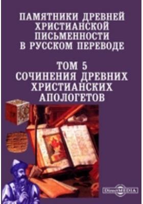 Памятники древней христианской письменности в русском переводе. Т. 5. Сочинения древних христианских апологетов