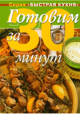 Готовим за 30 минут = The Ultimate 30 Minute Cookbook : Коллекция кулинарных рецептов