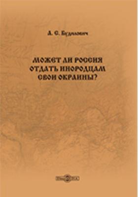 Может ли Россия отдать инородцам свои окраины? Репринтное издание 1907 года