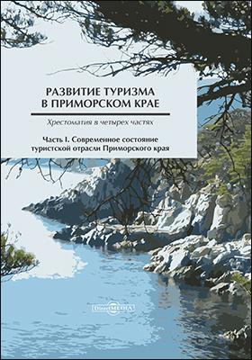 Развитие туризма в Приморском крае: хрестоматия : в 4 частях, Ч. 1. Современное состояние туристской отрасли Приморского края