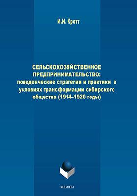 Сельскохозяйственное предпринимательство : поведенческие стратегии и практики в условиях трансформации сибирского общества (1914-1920 годы): монография