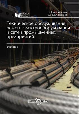 Техническое обслуживание, ремонт электрооборудования и сетей промышленных предприятий: учебник