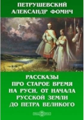 Рассказы про старое время на Руси, от начала Русской земли до Петра Великого: публицистика