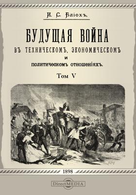 Будущая война в техническом, экономическом и политическом отношениях: монография. Т. 5