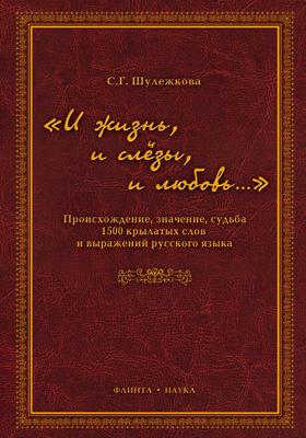 «И жизнь, и слёзы, и любовь…» : происхождение, значение, судьба 1500 крылатых слов и выражений русского языка