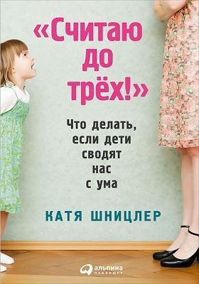 «Считаю до трех!» : что делать, если дети сводят нас с ума