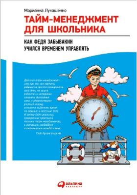 Тайм-менеджмент для школьника : как Федя Забывакин учился временем управлять: научно-популярное издание