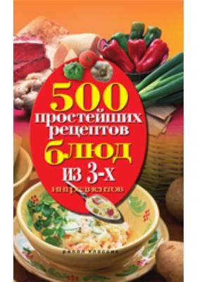 500 простейших рецептов блюд из 3-х ингредиентов: научно-популярное издание