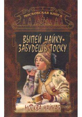 Выпей чайку, забудешь тоску : Москва чайная
