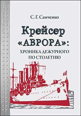 Крейсер «Аврора»: хроника дежурного по столетию: историко-документальная литература