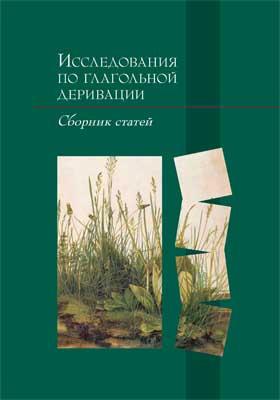 Исследования по глагольной деривации : сборник статей: сборник научных трудов