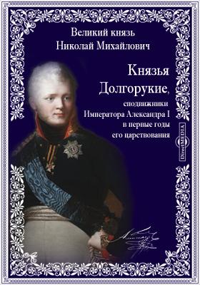 Князья Долгорукие, сподвижники Императора Александра I в первые годы его царствования