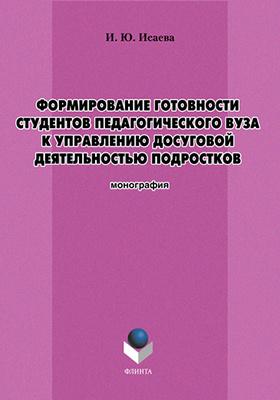 Формирование готовности студентов педагогического вуза к управлению досуговой деятельностью подростков: монография