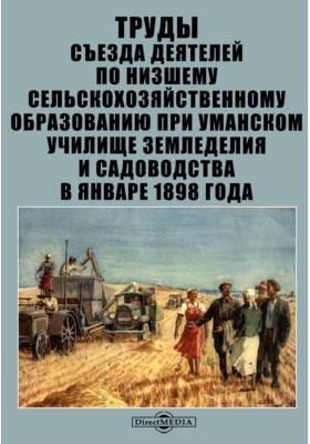 Труды Съезда деятелей по низшему сельскохозяйственному образованию при Уманском училище земледелия и садоводства в январе 1898 года