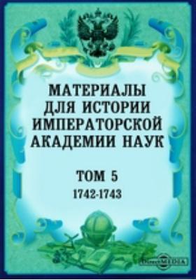 Материалы для истории Императорской Академии Наук. Т. 5. (1742-1743)