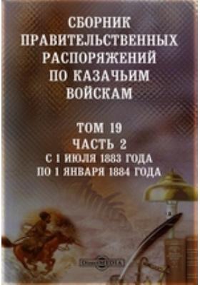 Сборник правительственных распоряжений по казачьим войскам. Т. 19, Ч. 2. С 1 июля 1883 года по 1 января 1884 года