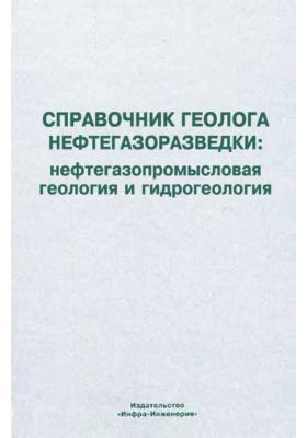 Справочник геолога нефтегазоразведки: нефтегазопромысловая геология и гидрогеология