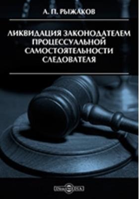 Ликвидация законодателем процессуальной самостоятельности следователя