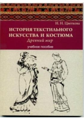 История текстильного искусства и костюма : древний мир: учебное пособие